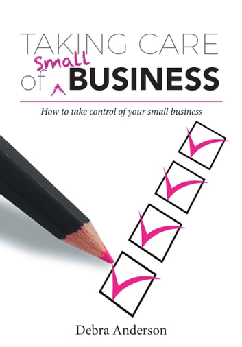 Taking Care of Small Business - How to Take Control of Your Small Business ebook by Debra Anderson