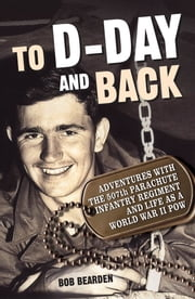 To D-Day and Back - Adventures with the 507th Parachute Infantry Regiment and Life as a World War II POW: A memoir ebook by Bob Bearden