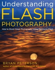 Understanding Flash Photography - How to Shoot Great Photographs Using Electronic Flash ebook by Bryan Peterson