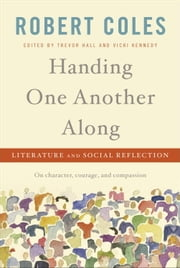 Handing One Another Along - Literature and Social Reflection ebook by Robert Coles,Trevor Hall,Vicki Kennedy