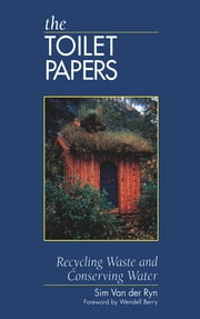 The Toilet Papers - Recycling Waste and Conserving Water ebook by Sim Van Der Ryn,Wendell Berry