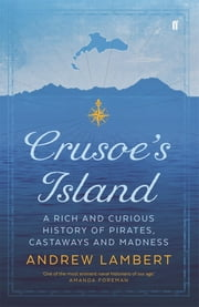 Crusoe's Island - A Rich and Curious History of Pirates, Castaways and Madness ebook by Andrew Lambert