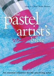 Pastel Artist's Bible - An Essential Reference for the Practicing Artist ebook by Claire Waite Brown