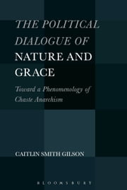 The Political Dialogue of Nature and Grace - Toward a Phenomenology of Chaste Anarchism ebook by Dr. Caitlin Smith Gilson