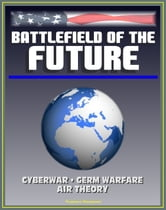 Battlefield of the Future: 21st Century Warfare Issues - Air Theory for the 21st Century, Cyberwar, Biological Weapons and Germ Warfare, New-Era Warfare ebook by Progressive Management
