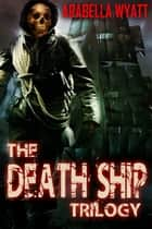 The Death Ship Trilogy ebook by Arabella Wyatt