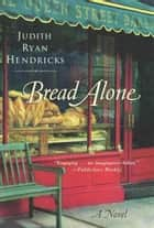 Bread Alone - A Novel ebook by Judith Hendricks