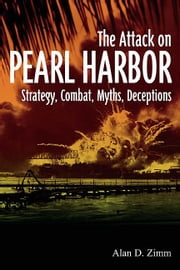 Attack on Pearl Harbor: Strategy, Combat, Myths, Deceptions - Strategy, Combat, Myths, Deceptions ebook by Alan D. Zimm