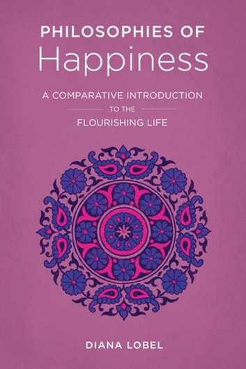 Philosophies of Happiness - A Comparative Introduction to the Flourishing Life ebook by Diana Lobel