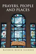 Prayers, People and Places ebook by Kathryn Kurth Scudder