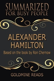 Alexander Hamilton - Summarized for Busy People: Based on the Book by Ron Chernow ebook by Goldmine Reads