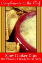 Slow Cooker Dips: Hot N Savory & Ready for the Party ebook by Compliments to the Chef
