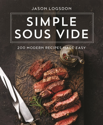 Simple Sous Vide - 200 Modern Recipes Made Easy eBook by Jason Logsdon