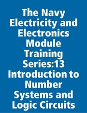 The Navy Electricity and Electronics Module Training Series:13 Introduction to Number Systems and Logic Circuits ebook by United States Navy