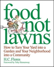 Food Not Lawns - How to Turn Your Yard into a Garden and Your Neighborhood into a Community ebook by Heather Flores,Toby Hemenway