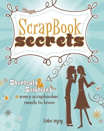 Scrapbook Secrets - Shortcuts and Solutions Every Scrapbooker Needs to Know ebook by Kimber Mcgray