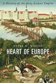 Heart of Europe - A History of the Holy Roman Empire ebook by Peter H. Wilson