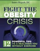 Fight the Obesity Crisis: Powerful Tips to a Healthier You Without Exercise ebook by James Bogash, DC