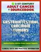 21st Century Adult Cancer Sourcebook: Gastrointestinal Carcinoid Tumors - Appendix, Rectal, Small Bowel, Gastric, Colon, Pancreatic, Regional, Metastatic, Carcinoid Syndrome ebook by Progressive Management