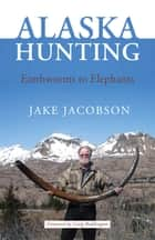Alaska Hunting - Earthworms to Elephants ebook by Jake Jacobson