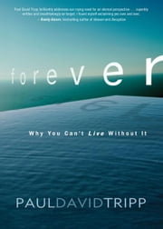 Forever - Why You Can't Live Without It ebook by Paul David Tripp