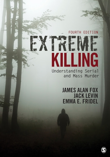 Extreme Killing - Understanding Serial and Mass Murder ebook by James Alan Fox,Emma E. Fridel,Dr. Jack Levin