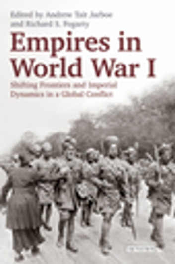 Empires in World War I - Shifting Frontiers and Imperial Dynamics in a Global Conflict ebook by Richard Fogarty,Andrew Jarboe