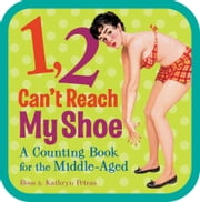 1, 2, Can't Reach My Shoe - A Counting Book for the Middle-Aged ebook by Ross Petras,Kathryn Petras