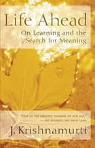 Life Ahead - On Learning and the Search for Meaning ebook by J. Krishnamurti