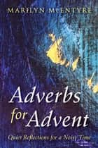 Adverbs for Advent - Quiet Reflections for a Noisy Time eBook by Marilyn McEntyre