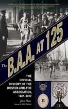 The B.A.A. at 125 - The Official History of the Boston Athletic Association, 1887-2012 ebook by John Hanc, Matt Damon