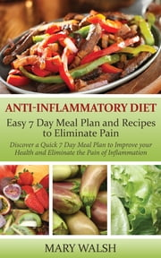 Anti-Inflammatory Diet: Easy 7 Day Meal Plan and Recipes to Eliminate Pain - Discover a Quick 7 Day Meal Plan to Improve your Health and Eliminate the Pain of Inflammation ebook by Mary Walsh