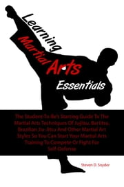 Learning Martial Arts Essentials - The Student-To-Be's Starting Guide To The Martial Arts Techniques Of Jujitsu, Bartitsu, Brazilian Jiu-Jitsu And Other Martial Art Styles So You Can Start Your Martial Arts Training To Compete Or Fight For Self-Defense ebook by Steven D. Snyder