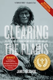 Clearing the Plains - Disease, Politics of Starvation, and the Loss of Aboriginal Life ebook by James Daschuk