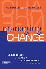 Managing for Change - Leadership, Strategy and Management in Asian NGOs ebook by John Hailey,Ian Smillie
