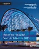 Mastering Autodesk Revit Architecture 2016 - Autodesk Official Press ebook by James Vandezande, Eddy Krygiel, Brendan Dillon