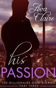 His Passion - The Billionaire Dom Diaries, #3 ebook by Ava Claire