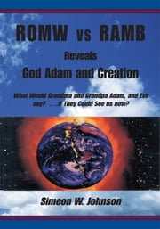 ROMW vs RAMB Reveals God Adam and Creation - What Would Grandma and Grandpa Adam, and Eve say? ….If They Could See us now: Simeon W. Johnson ebook by Simeon W. Johnson