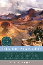 River Master: John Wesley Powell's Legendary Exploration of the Colorado River and Grand Canyon (American Grit) ebook by Cecil Kuhne