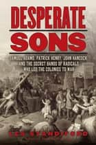 Desperate Sons - Samuel Adams, Patrick Henry, John Hancock, and the Secret Bands of Radicals Who Led the Colonies to War ebook by Les Standiford