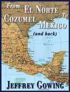 From El Norte to Cozumel (and back) ebook by Jeffrey Gowing