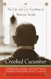 Crooked Cucumber - The Life and Teaching of Shunryu Suzuki ebook by David Chadwick