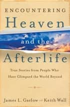 Encountering Heaven and the Afterlife - True Stories From People Who Have Glimpsed the World Beyond eBook by James L. Garlow, Keith Wall