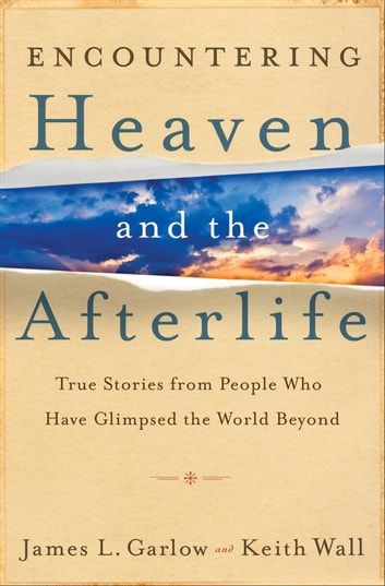 Encountering Heaven and the Afterlife - True Stories From People Who Have Glimpsed the World Beyond ebook by James L. Garlow,Keith Wall