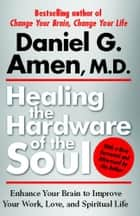 Healing the Hardware of the Soul - How Making the Brain-Soul Connection Can Optimize Your Life, Love, and Spiritual Growth ebook by Daniel Amen