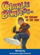 Charlie Bumpers vs. the Teacher of the Year ebook by Bill Harley, Adam Gustavson