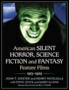 American Silent Horror, Science Fiction and Fantasy Feature Films, 1913-1929 ebook by John T. Soister, Henry Nicolella, Steve Joyce