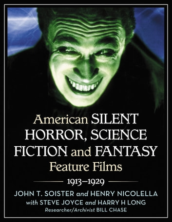American Silent Horror, Science Fiction and Fantasy Feature Films, 1913–1929 ebook by John T. Soister,Henry Nicolella,Steve Joyce