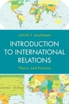 Introduction to International Relations - Theory and Practice ebook by Joyce P. Kaufman