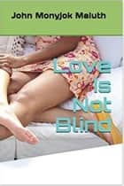 Love Is Not Blind ebook by John Monyjok Maluth